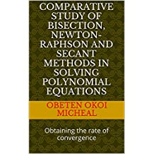 COMPARATIVE STUDY OF BISECTION, NEWTON-RAPHSON AND SECANT METHODS IN SOLVING POLYNOMIAL EQUATIONS: Obtaining the rate of convergence (English Edition)