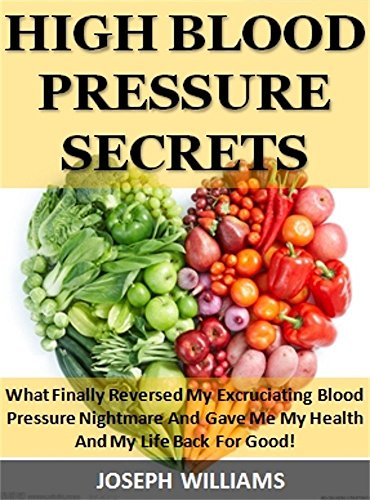 High Blood Pressure Secrets: What Finally Reversed My Excruciating Blood  Pressure Nightmare And Gave Me