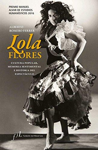 Lola Flores. Cultura popular, memoria sentimental e historia del espectáculo: Premio Manuel Alvar de Estudios Humanísticos 2016 por Alberto Romero Ferrer