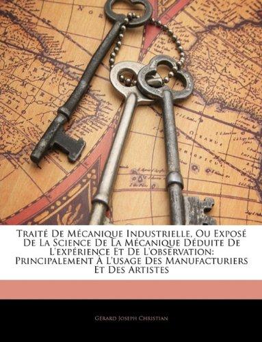 Traite de Mecanique Industrielle, Ou Expose de La Science de La Mecanique Deduite de L'Experience Et de L'Observation: Principalement A L'Usage Des Manufacturiers Et Des Artistes