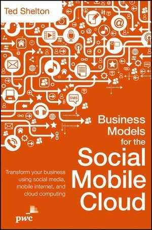Business Models for the Social Mobile Cloud: Transform Your Business Using Social Media, Mobile Internet, and Cloud Computing by Ted Shelton (2013-03-12)