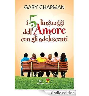 I 5 linguaggi dell'amore con gli adolescenti (Matrimonio e famiglia) [Edizione Kindle]
