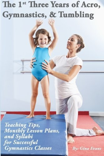 The 1st Three Years of Acro, Gymnastics, Tumbling: Teaching Tips, Monthly Lesson Plans, and Syllabi for Successful Gymnastics Classes por Gina Evans