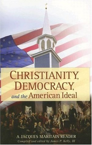 Christianity Democracy And The American Ideal A Jacques Maritain Reader