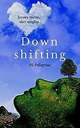 Downshifting: come praticare Downshifting e decrescita felice, vivere semplice, decluttering, felicità, mindfulness, yoga, gioia di vivere, sopravvivere, ... Ritrovare la gioia di vivere, Ricominciare)