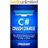 C#: Crash Course - The Ultimate Beginner's Course to Learning C# Programming in Under 12 Hours