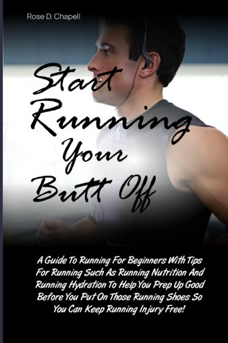 Start Running Your Butt Off: A Guide To Running For Beginners With Tips For Running Such As Running Nutrition And Running Hydration To Help You Prep Shoes So You Can Keep Running Injury Free!