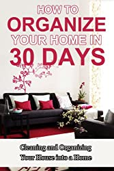 How to Organize Your Home in 30 Days: Cleaning and Organizing Your House into a Home (Organize Your House, Clean House, Organizing Your House, Organizing ... How to get Organized) (English Edition)