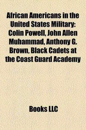 African Americans in the United States Military: Colin Powell, John Allen Muhammad, Anthony G. Brown, Black Cadets at the Coast Guard Academy -