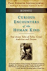 Curious Encounters of the Human Kind - Borneo: True Asian Tales of Folly, Greed, Ambition and Dreams