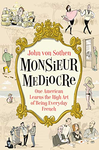 Monsieur Mediocre: One American Learns the High Art of Being Everyday French (English Edition)