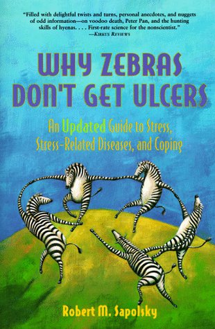 Why Zebras Don't Get Ulcers: Guide to Stress, Stress-related Diseases and Coping (