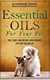 Essential Oils For Your Pet: Safe, Simple and Natural Home Remedies For Your Dog and Cat (Essential Oils For Pets, Pet Essential Oils, Essential Oils for ... Oils for Cats, Aromatherapy for Pets)