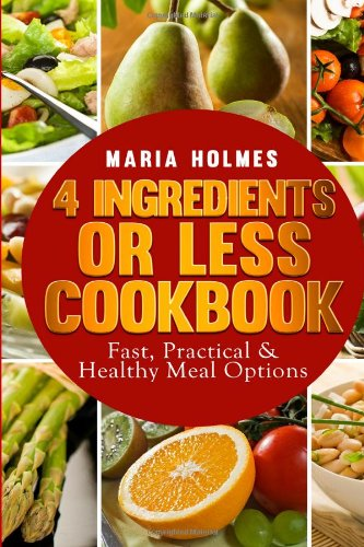 4 Ingredients or Less Cookbook: Fast, Practical & Healthy Meal Options