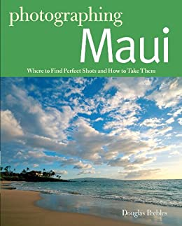 Photographing Maui: Where to Find Perfect Shots and How to Take Them (The Photographer's Guide) by [Peebles, Douglas]