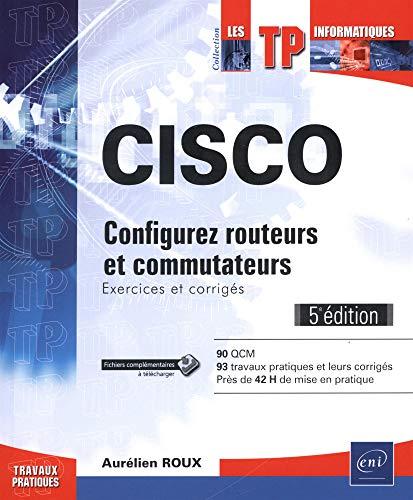 CISCO - Configurez routeurs et commutateurs : Exercices et corrigés (5e édition) par Aurélien ROUX