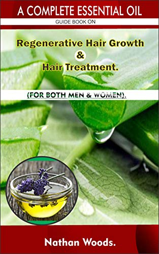 A Complete Essential Oil Guide Book On Regenerative Hair Growth/Hair Treatment.: FOR BOTH MEN & WOMEN.