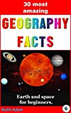 Geography: The 30 most amazing Geography Facts: Earth and space for beginners. (geographical facts, geography for kids, childrens books)