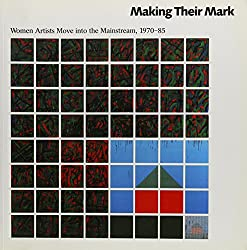 Making Their Mark: Women Artists Move into the Mainstream, 1970-85