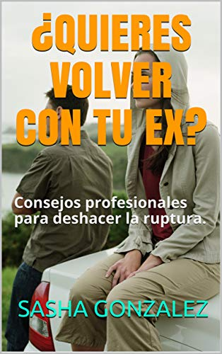 ¿QUIERES VOLVER CON TU EX?: Consejos profesionales para deshacer la ruptura.