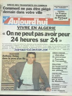 AUJOURD'HUI [No 16294] du 23/01/1997 - LES CONFLITS SOCIAUX - VIVRE EN ALGERIE - ON NE PEUT PAS AVOIR PEUR 24 HEURES SUR 24 - TELE - ANTHONY DELON DANS LA PEAU D'UN FLIC - CREDIT FONCIER - LIBERATION DU GOUVERNEUR - POURSUITE DE L'OCCUPATION - POLLUTION - UN BOULEVARD DE GRENOBLE RENDU AUX PIETONS - CASTELLANE - LE MAIRE ECLABOUSSE PAR LA SECTE DU MANDAROM - LES SPORTS - CANDELORO par Collectif