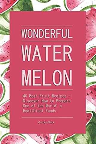 Wonderful Watermelon!: 40 Best Fruit Recipes - Discover How to Prepare One of the World's Healthiest