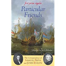 Particular Friends: The Correspondence of Samuel Pepys and John Evelyn (First Person Singular)