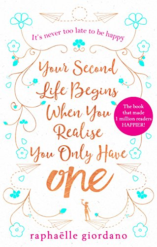 Your Second Life Begins When You Realize You Only Have One: The novel that has made over 1 million readers happier