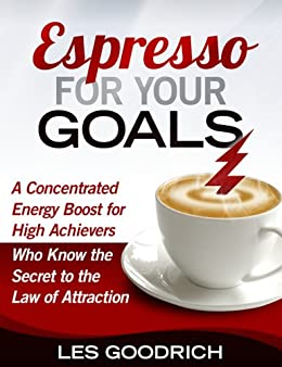 Espresso For Your Goals: A Concentrated Energy Boost for High Achievers Who Know the Secret to the Law Of Attraction (English Edition) di [Goodrich III, Les]