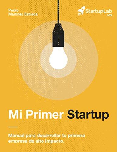 Mi Primer Startup: Manual para el desarrollo de tu primera empresa de alto impacto