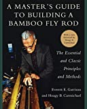 A Masters Guide to Building a Bamboo Fly Rod: The Essential and Classic Principles and Methods