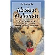 Alaskan Malamute - Ein kompakter Ratgeber zur sanften Erziehung, Haltung Fütterung und Pflege