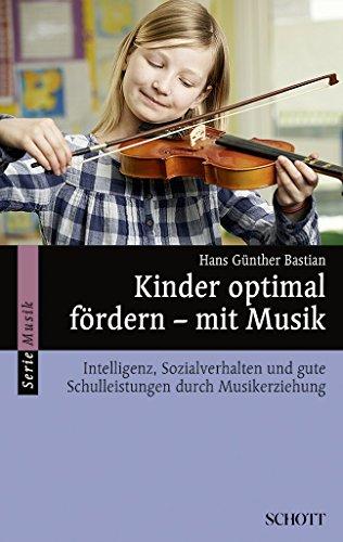 Kinder optimal fördern - mit Musik: Intelligenz, Sozialverhalten und gute Schulleistungen durch Musikerziehung (Serie Musik)