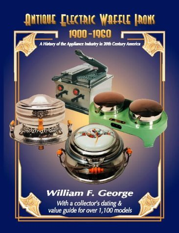 Antique Electric Waffle Irons 1900-1960: A History of the Appliance Industry in 20th Century America by William F. George (2003-04-02)