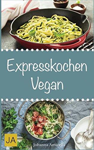 Expresskochen Vegan: Schnelle, einfache und leckere Rezepte aus der veganen Küche