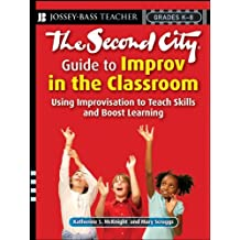 The Second City Guide to Improv in the Classroom: Using Improvisation to Teach Skills and Boost Learning