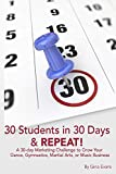 30 Students in 30 Days & Repeat: A 30-day Marketing Challenge to Grow Your Dance, Gymnastics, Martial Arts, or Music Business