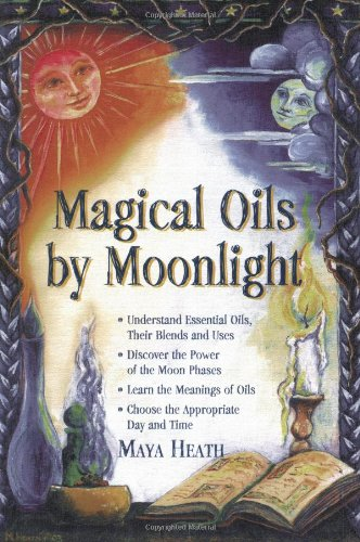 Magical Oils by Moonlight: Understand Essential Oils, Their Blends and Uses; Discover the Power of the Moon Phases; Learn the Meanings of Oils; Choose the Appropriate Day por Maya Heath