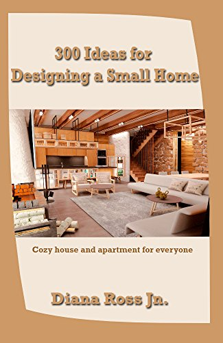 300 Ideas for Designing a Small Home: Cozy house and apartment for everyone (English Edition)