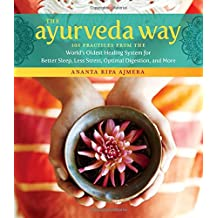 The Ayurveda Way: 108 Practices from the World's Oldest Healing Systems for Better Sleep, Less Stress, Optimal Degestion, and More
