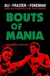 Bouts of Mania: Ali, Frazier, and Foreman--and an America on the Ropes by Richard Hoffer (2014-07-08)
