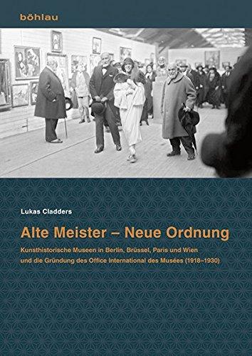 Alte Meister - Neue Ordnung: Kunsthistorische Museen in Berlin, Brüssel, Paris und Wien und die Gründung des Office International des Musées (1918-1930)