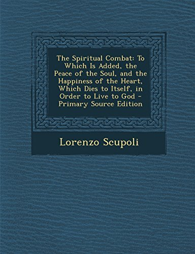 The Spiritual Combat: To Which Is Added, the Peace of the Soul, and the Happiness of the Heart, Which Dies to Itself, in Order to Live to God - Primary Source Edition by Lorenzo Scupoli (2014-02-27)