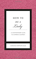 How to Be a Lady Revised and Updated: A Contemporary Guide to Common Courtesy (Gentlemanners) by Candace Simpson-Giles (2012-01-09)