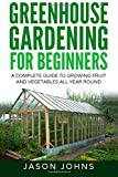 Greenhouse Gardening: A Beginners Guide to Growing Fruit and Vegetables All Year Long: Volume 18 (Inspiring Gardening Ideas)