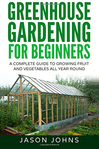 Greenhouse Gardening - A Beginners Guide To Growing Fruit and Vegetables All Yea: Volume 18 (Inspiring Gardening Ideas)