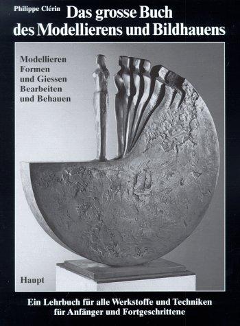 Das grosse Buch des Modellierens und Bildhauens. Modellieren, Formen und Giessen, Bearbeiten und Behauen
