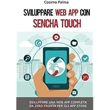 Sviluppare Web App con Sencha Touch: Impara a sviluppare una Web App completa con Sencha Touch partendo da zero pronta per gli App Store (Android, iOS, Windows)