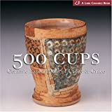 500 Cups: Ceremic Explorations of Utility and Grace (Lark Ceramics) (Lark Ceramics Book)
