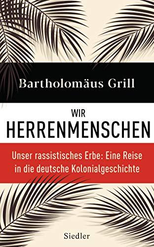 Wir Herrenmenschen. Unser rassistisches Erbe: Eine Reise in die deutsche Kolonialgeschichte